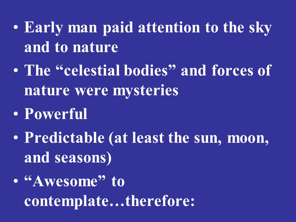 Early man paid attention to the sky and to nature The celestial bodies and forces of nature were mysteries Powerful Predictable (at least the sun, moon, and seasons) Awesome to contemplate…therefore:
