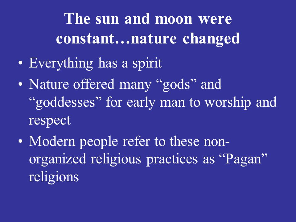 The sun and moon were constant…nature changed Everything has a spirit Nature offered many gods and goddesses for early man to worship and respect Modern people refer to these non- organized religious practices as Pagan religions