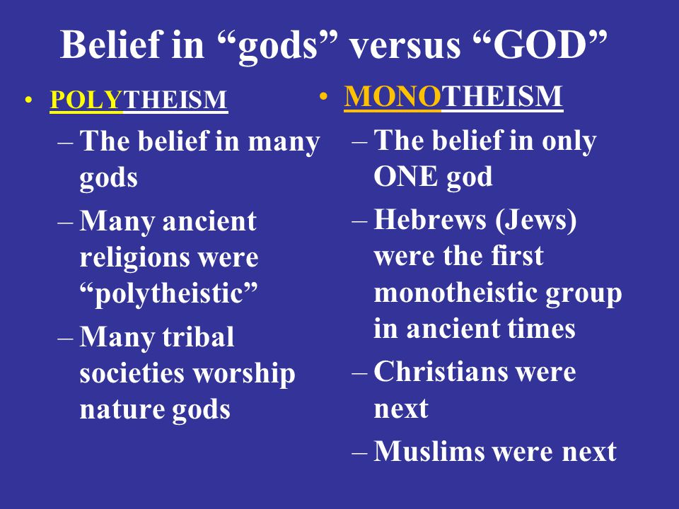 Belief in gods versus GOD POLYTHEISM –The belief in many gods –Many ancient religions were polytheistic –Many tribal societies worship nature gods MONOTHEISM –The belief in only ONE god –Hebrews (Jews) were the first monotheistic group in ancient times –Christians were next –Muslims were next