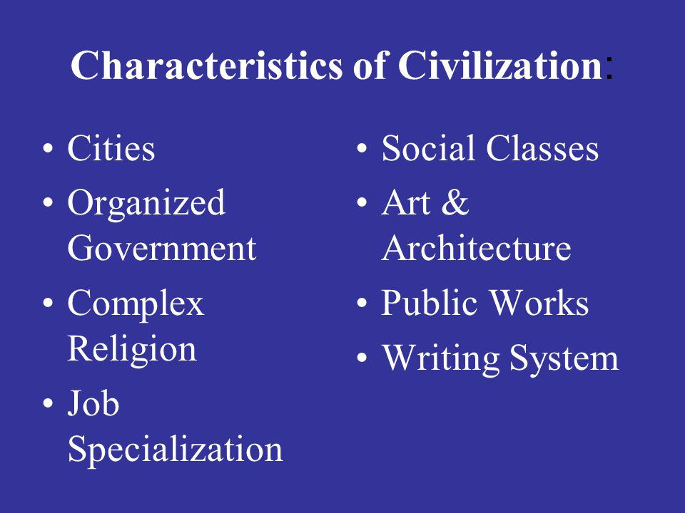 Characteristics of Civilization : Cities Organized Government Complex Religion Job Specialization Social Classes Art & Architecture Public Works Writing System