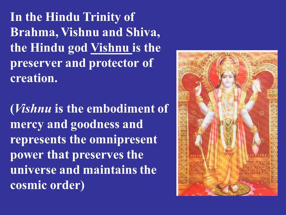 In the Hindu Trinity of Brahma, Vishnu and Shiva, the Hindu god Vishnu is the preserver and protector of creation.