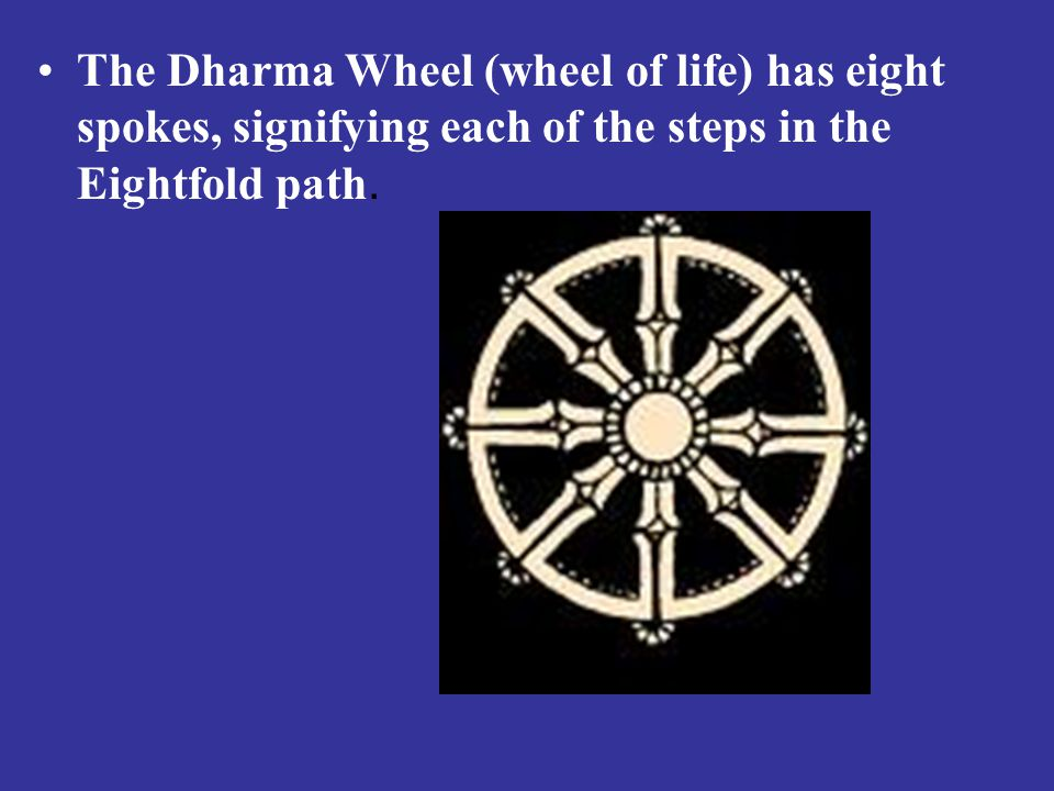 The Dharma Wheel (wheel of life) has eight spokes, signifying each of the steps in the Eightfold path.