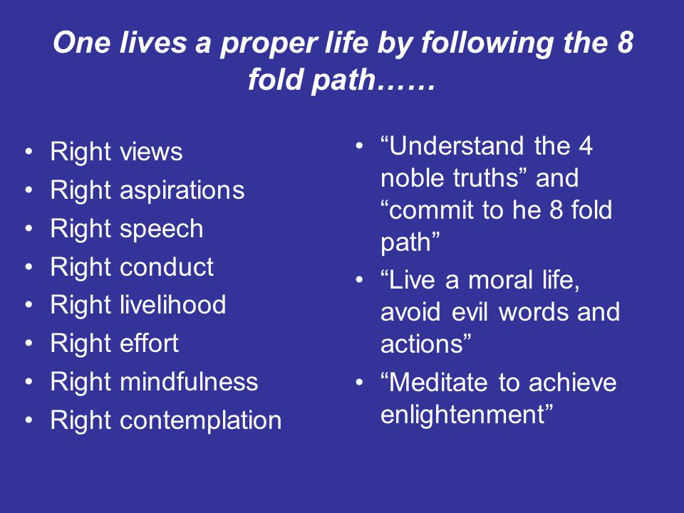 One lives a proper life by following the 8 fold path…… Right views Right aspirations Right speech Right conduct Right livelihood Right effort Right mindfulness Right contemplation Understand the 4 noble truths and commit to he 8 fold path Live a moral life, avoid evil words and actions Meditate to achieve enlightenment