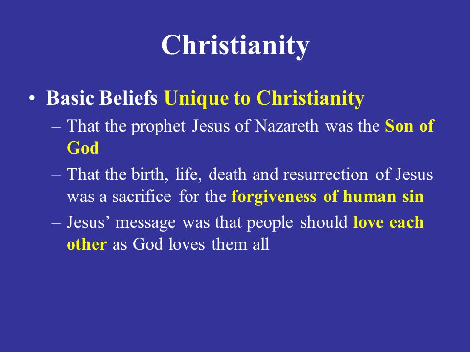 Christianity Basic Beliefs Unique to Christianity –That the prophet Jesus of Nazareth was the Son of God –That the birth, life, death and resurrection of Jesus was a sacrifice for the forgiveness of human sin –Jesus' message was that people should love each other as God loves them all