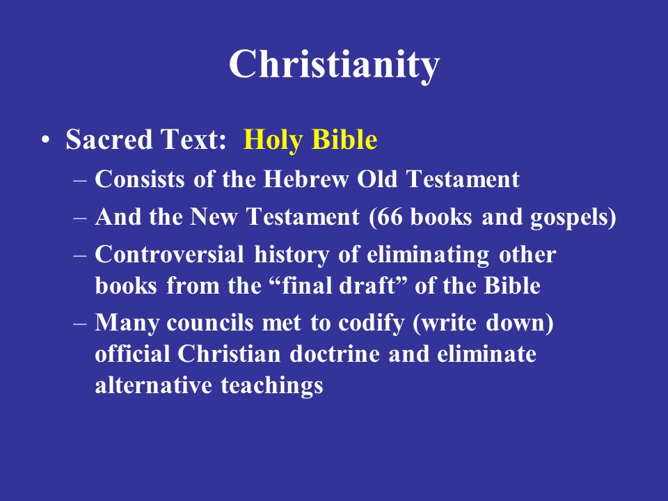 Christianity Sacred Text: Holy Bible –Consists of the Hebrew Old Testament –And the New Testament (66 books and gospels) –Controversial history of eliminating other books from the final draft of the Bible –Many councils met to codify (write down) official Christian doctrine and eliminate alternative teachings