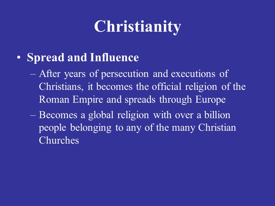Christianity Spread and Influence –After years of persecution and executions of Christians, it becomes the official religion of the Roman Empire and spreads through Europe –Becomes a global religion with over a billion people belonging to any of the many Christian Churches