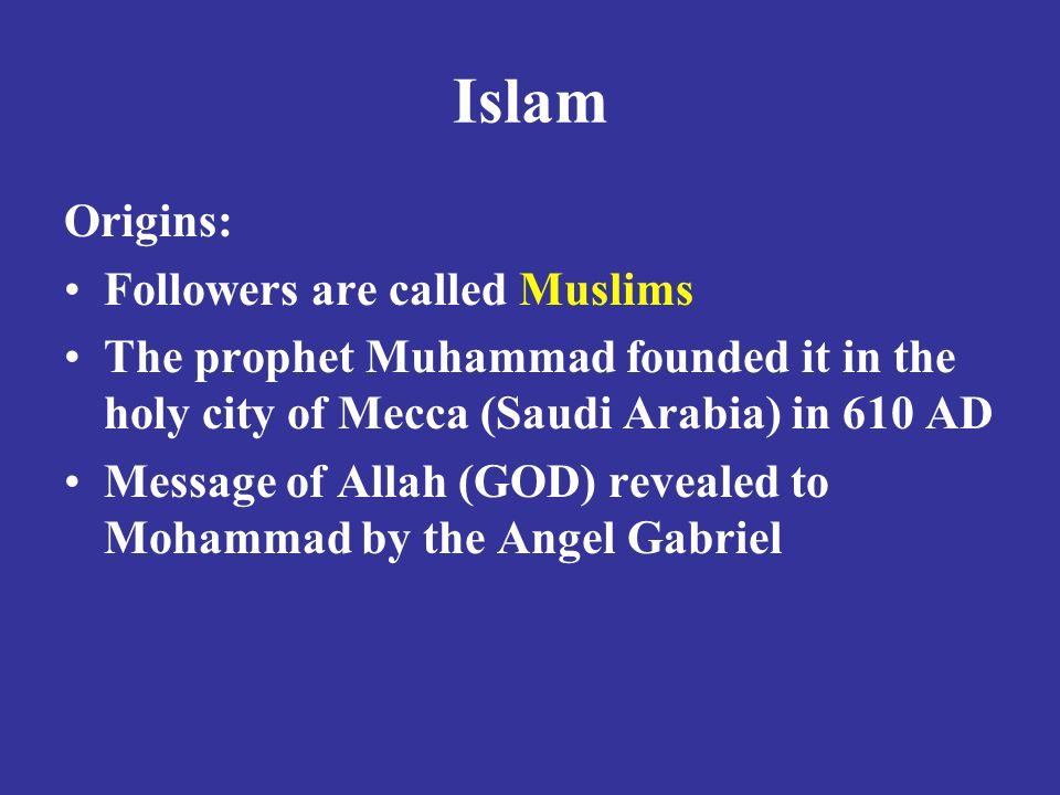 Origins: Followers are called Muslims The prophet Muhammad founded it in the holy city of Mecca (Saudi Arabia) in 610 AD Message of Allah (GOD) revealed to Mohammad by the Angel Gabriel
