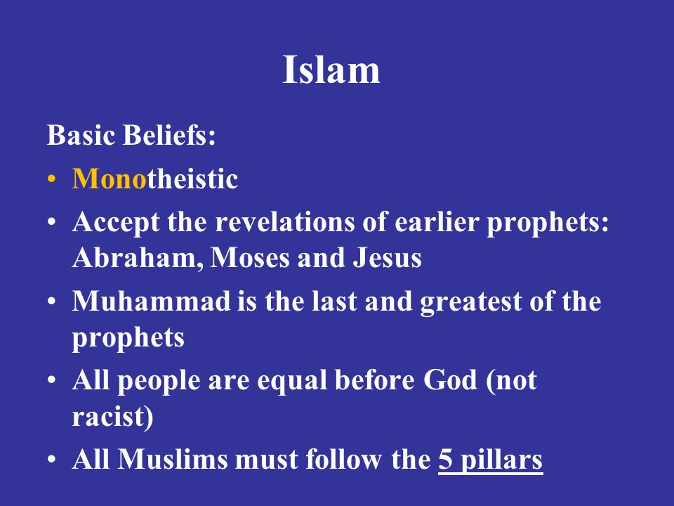 Islam Basic Beliefs: Monotheistic Accept the revelations of earlier prophets: Abraham, Moses and Jesus Muhammad is the last and greatest of the prophets All people are equal before God (not racist) All Muslims must follow the 5 pillars