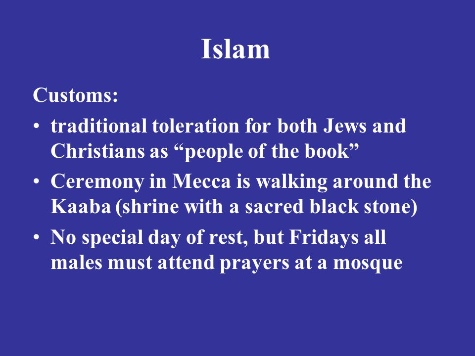 Islam Customs: traditional toleration for both Jews and Christians as people of the book Ceremony in Mecca is walking around the Kaaba (shrine with a sacred black stone) No special day of rest, but Fridays all males must attend prayers at a mosque