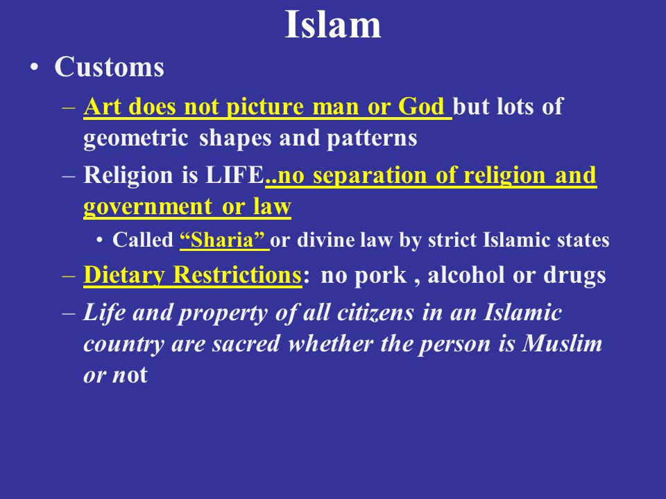 Islam Customs –Art does not picture man or God but lots of geometric shapes and patterns –Religion is LIFE..no separation of religion and government or law Called Sharia or divine law by strict Islamic states –Dietary Restrictions: no pork, alcohol or drugs –Life and property of all citizens in an Islamic country are sacred whether the person is Muslim or not