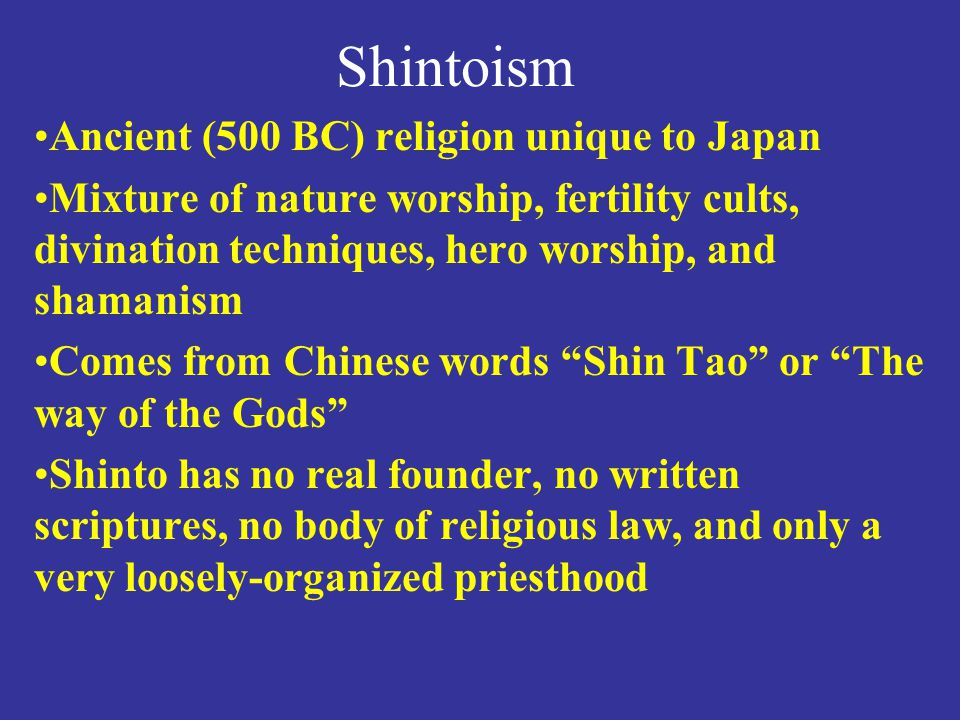 Shintoism Ancient (500 BC) religion unique to Japan Mixture of nature worship, fertility cults, divination techniques, hero worship, and shamanism Comes from Chinese words Shin Tao or The way of the Gods Shinto has no real founder, no written scriptures, no body of religious law, and only a very loosely-organized priesthood