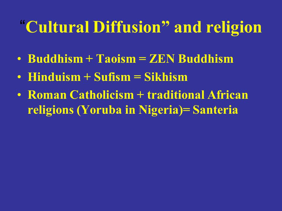 Cultural Diffusion and religion Buddhism + Taoism = ZEN Buddhism Hinduism + Sufism = Sikhism Roman Catholicism + traditional African religions (Yoruba in Nigeria)= Santeria