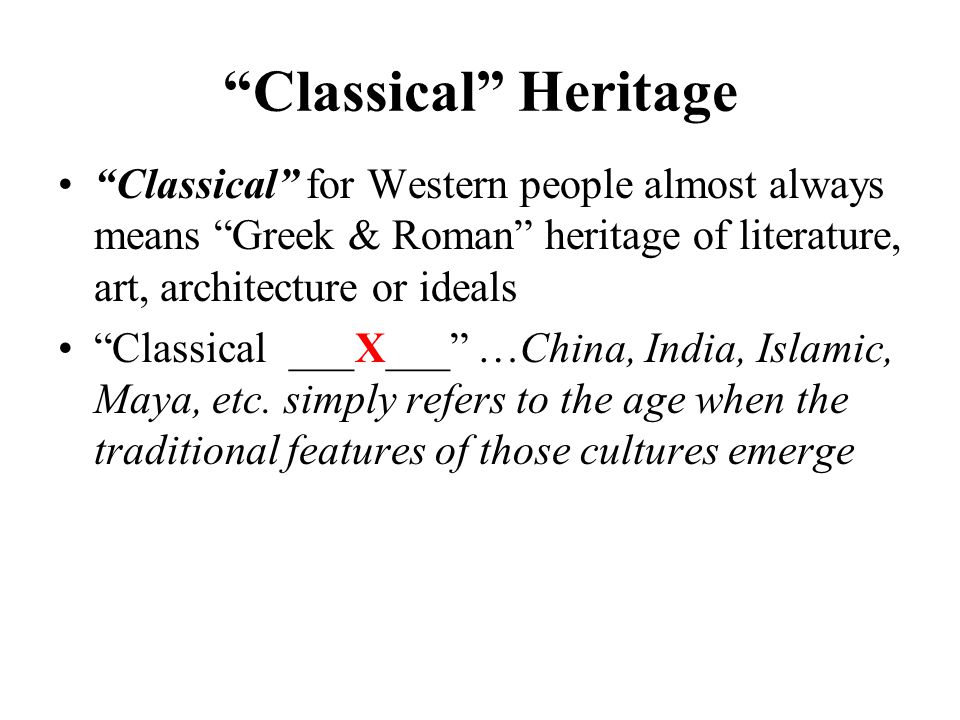Classical Heritage Classical for Western people almost always means Greek & Roman heritage of literature, art, architecture or ideals Classical ___X___ …China, India, Islamic, Maya, etc.