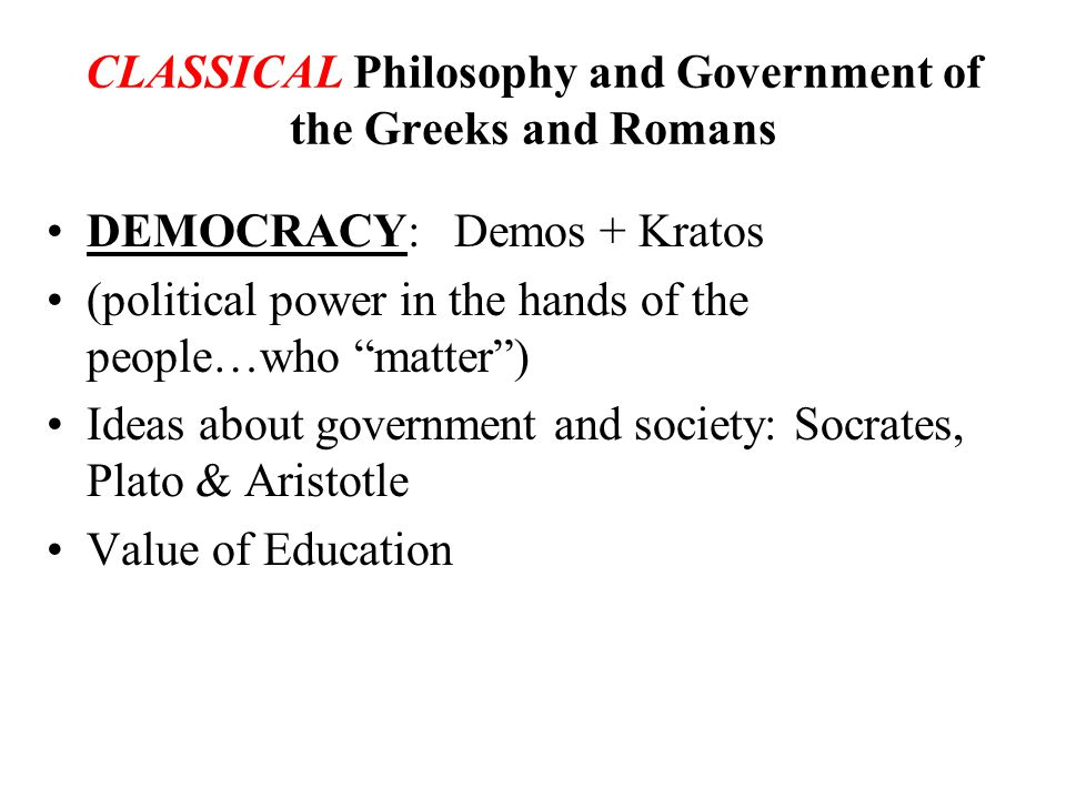 CLASSICAL Philosophy and Government of the Greeks and Romans DEMOCRACY: Demos + Kratos (political power in the hands of the people…who matter ) Ideas about government and society: Socrates, Plato & Aristotle Value of Education