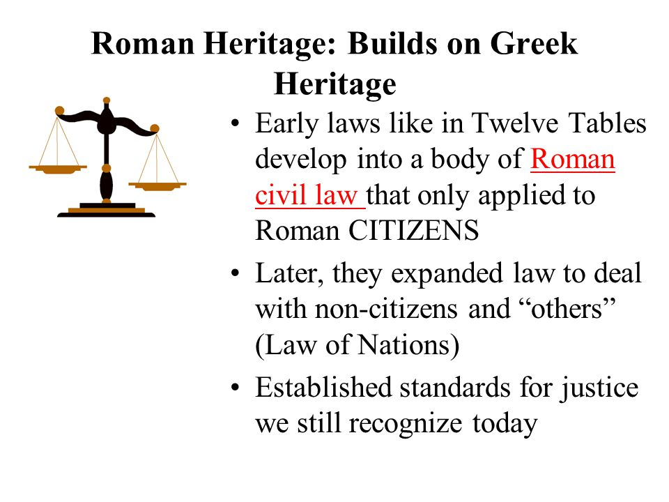 Roman Heritage: Builds on Greek Heritage Early laws like in Twelve Tables develop into a body of Roman civil law that only applied to Roman CITIZENS Later, they expanded law to deal with non-citizens and others (Law of Nations) Established standards for justice we still recognize today