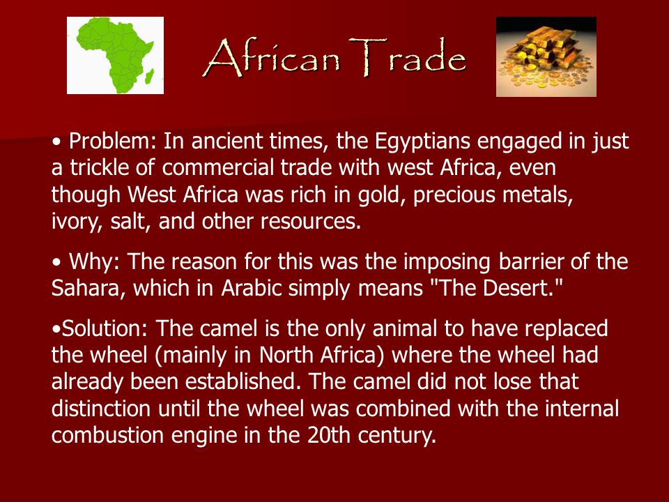African Trade Problem: In ancient times, the Egyptians engaged in just a trickle of commercial trade with west Africa, even though West Africa was rich in gold, precious metals, ivory, salt, and other resources.