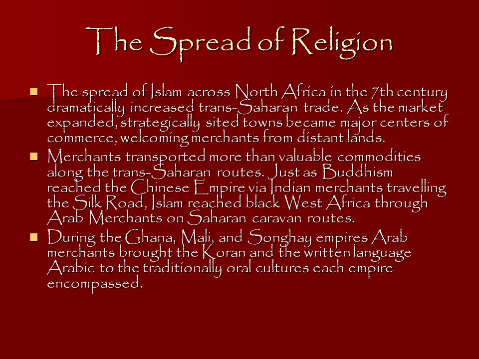 The Spread of Religion The spread of Islam across North Africa in the 7th century dramatically increased trans-Saharan trade.