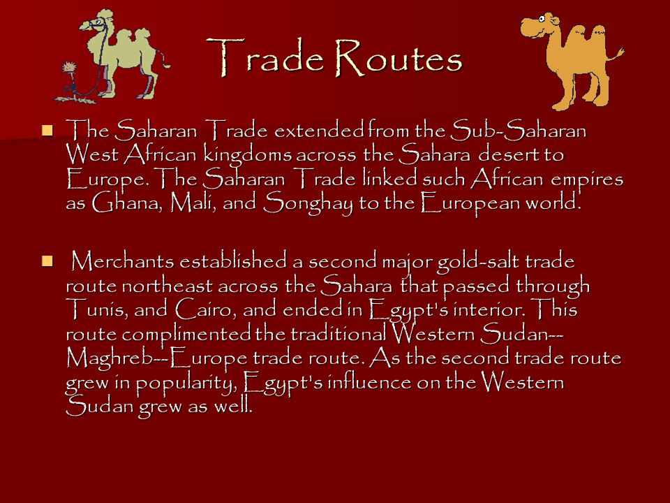 Trade Routes The Saharan Trade extended from the Sub-Saharan West African kingdoms across the Sahara desert to Europe.