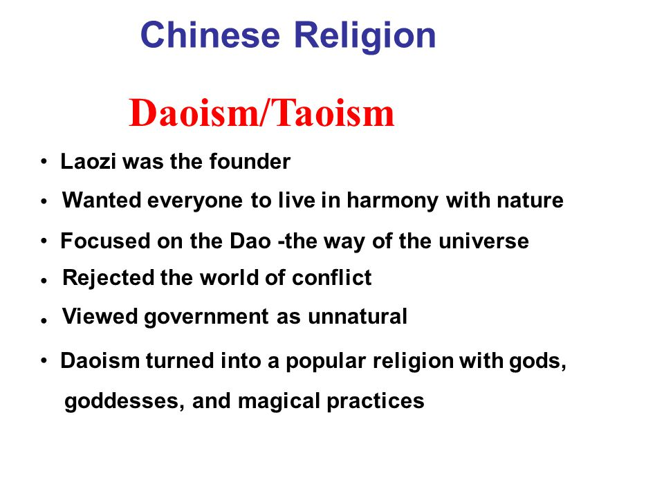 Laozi was the founder Focused on the Dao -the way of the universe Daoism turned into a popular religion with gods, goddesses, and magical practices Daoism/Taoism Chinese Religion Wanted everyone to live in harmony with nature Rejected the world of conflict Viewed government as unnatural