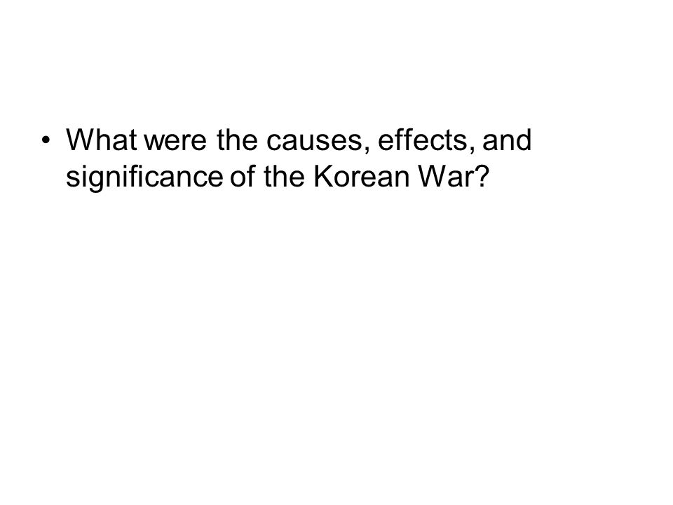Causes: North Korea invaded South Korea Effects: Korea is divided at the 38 th parallel.