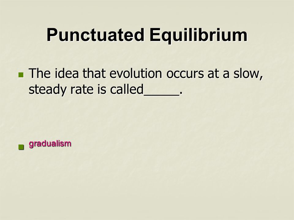 Punctuated Equilibrium What are some reasons rapid evolution may occur after long periods of equilibrium.
