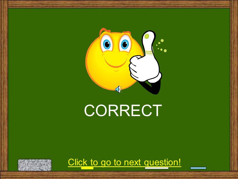 Click to go to next question! CORRECT