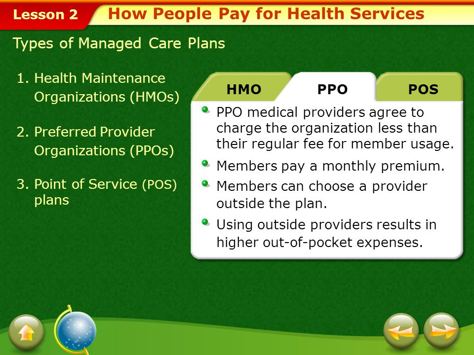 Lesson 2 How People Pay for Health Services PPO medical providers agree to charge the organization less than their regular fee for member usage.