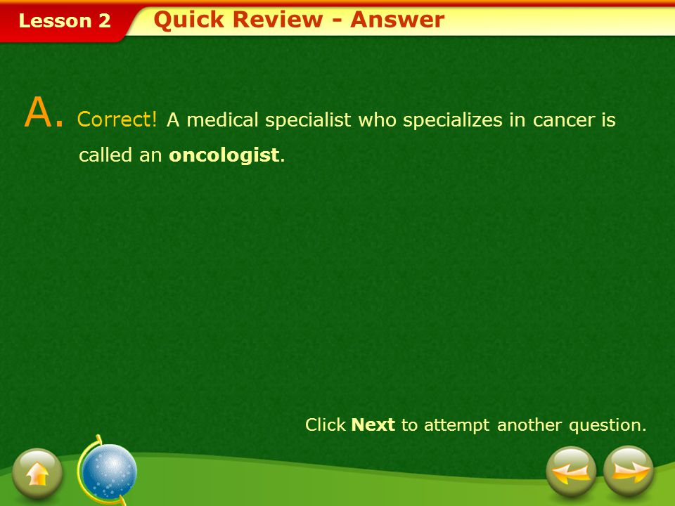 Lesson 2 A.Correct. A medical specialist who specializes in cancer is called an oncologist.