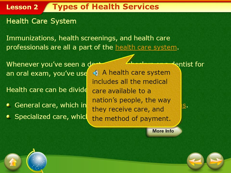 Lesson 2 Immunizations, health screenings, and health care professionals are all a part of the health care system.health care system Whenever you've seen a doctor for a checkup or a dentist for an oral exam, you've used preventive care.preventive care Health care can be divided into: General care, which includes primary care physicians.primary care physicians Specialized care, which includes specialists.specialists Health Care System Types of Health Services A health care system includes all the medical care available to a nation's people, the way they receive care, and the method of payment.