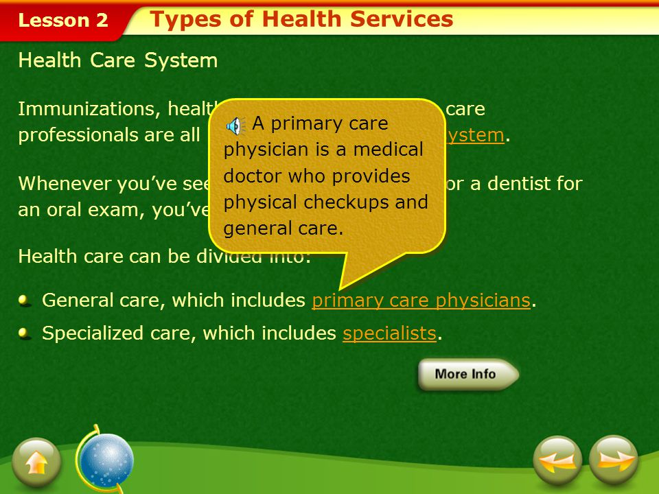 Lesson 2 Immunizations, health screenings, and health care professionals are all a part of the health care system.health care system Whenever you've seen a doctor for a checkup or a dentist for an oral exam, you've used preventive care.preventive care Health care can be divided into: General care, which includes primary care physicians.primary care physicians Specialized care, which includes specialists.specialists Health Care System Types of Health Services A primary care physician is a medical doctor who provides physical checkups and general care.