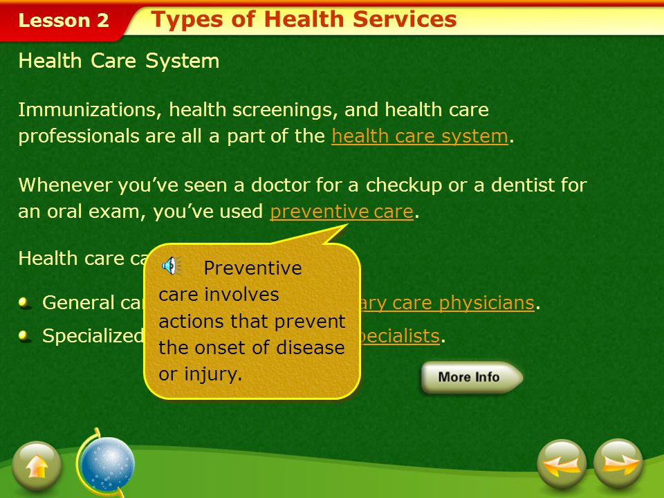 Lesson 2 Immunizations, health screenings, and health care professionals are all a part of the health care system.health care system Whenever you've seen a doctor for a checkup or a dentist for an oral exam, you've used preventive care.preventive care Health care can be divided into: General care, which includes primary care physicians.primary care physicians Specialized care, which includes specialists.specialists Types of Health Services Preventive care involves actions that prevent the onset of disease or injury.