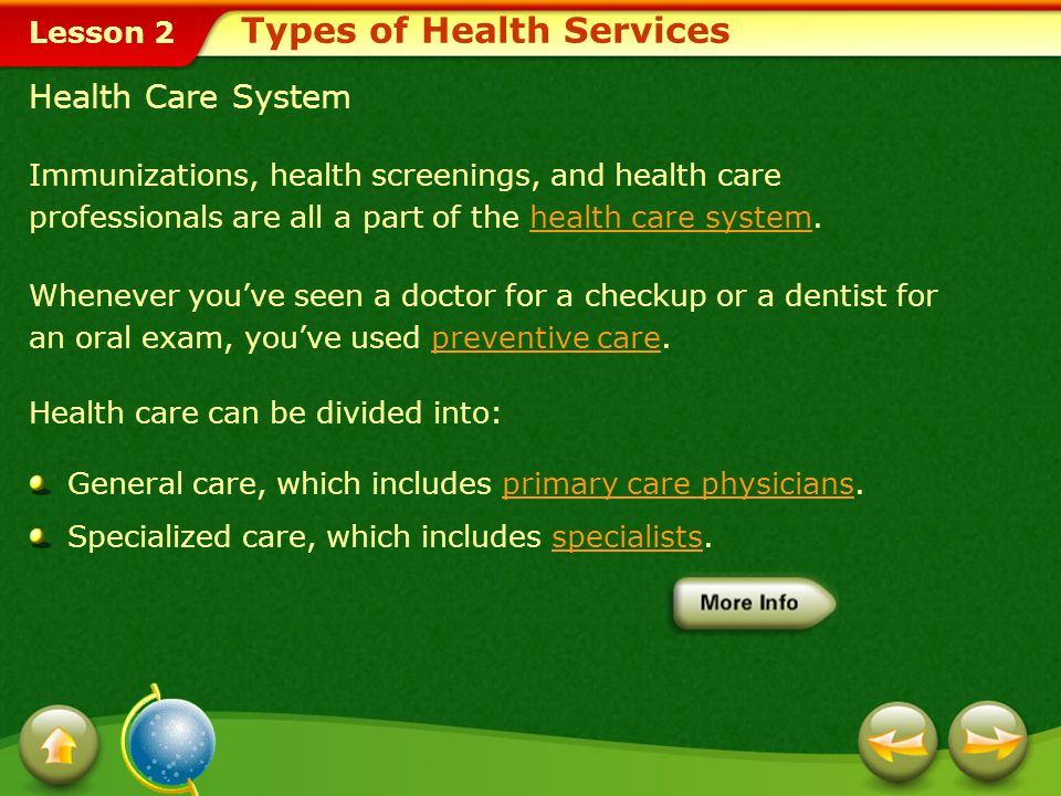 Lesson 2 Types of Health Services Immunizations, health screenings, and health care professionals are all a part of the health care system.health care system Whenever you've seen a doctor for a checkup or a dentist for an oral exam, you've used preventive care.preventive care Health care can be divided into: General care, which includes primary care physicians.primary care physicians Specialized care, which includes specialists.specialists Health Care System