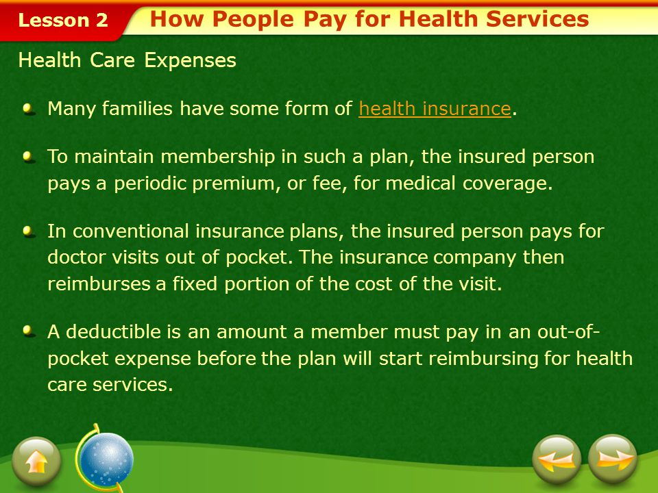 Lesson 2 How People Pay for Health Services Health Care Expenses Many families have some form of health insurance.health insurance To maintain membership in such a plan, the insured person pays a periodic premium, or fee, for medical coverage.