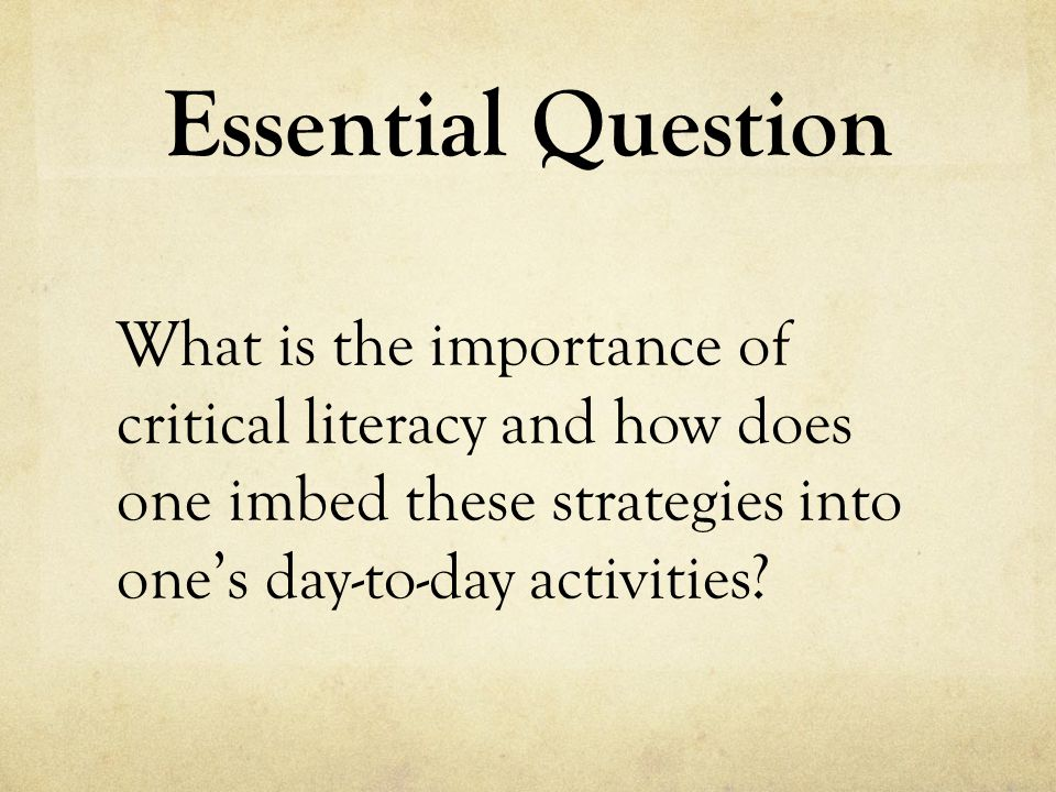 Critical Literacy… - brings a critical perspective towards a text - uncovers the underlying messages - applies literacy to personal experience - judges the validity and ethical use of the text - analyzes the author's motivation