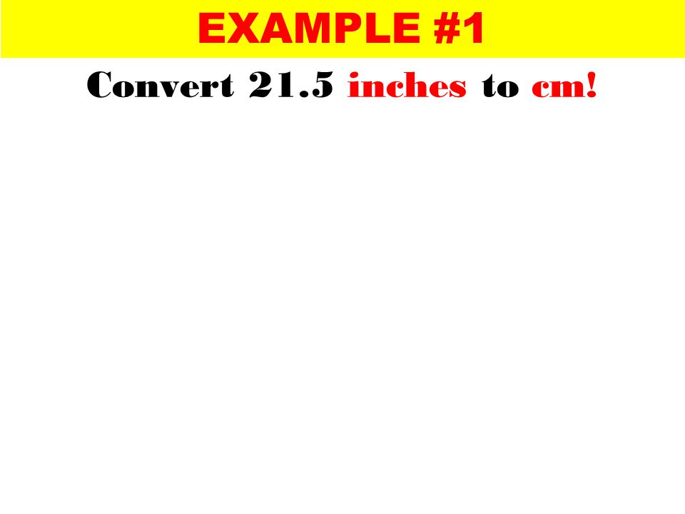 conversion factors Step 1: Write conversion factors for inches and cm cancel units Step 2: Choose a conversion factor which will allow you to cancel units of a given quantity ( inches in our case) cancel check Step 3: Multiply, cancel and check the units EXAMPLE #1 Convert 21.5 inches to cm!