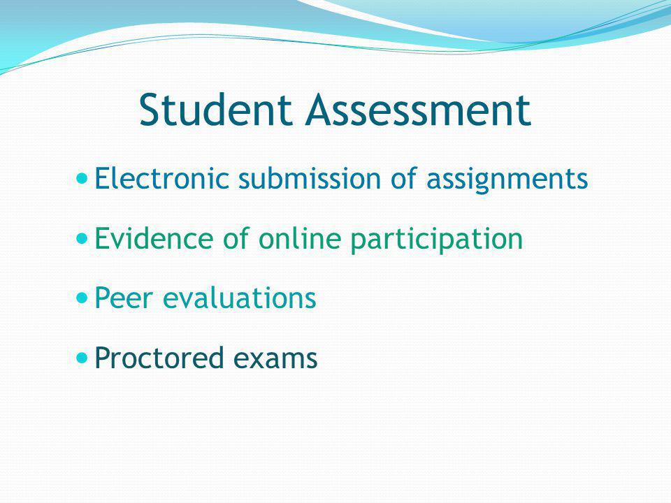 Student Assessment Electronic submission of assignments Evidence of online participation Peer evaluations Proctored exams