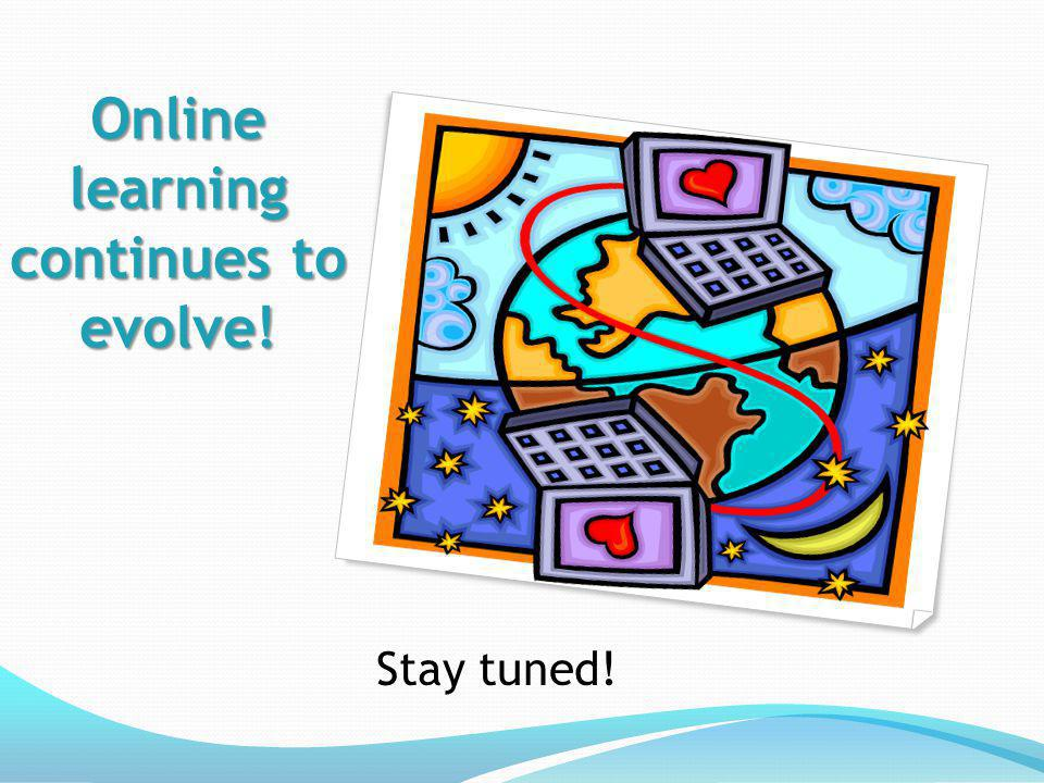 Online learning continues to evolve! Stay tuned!