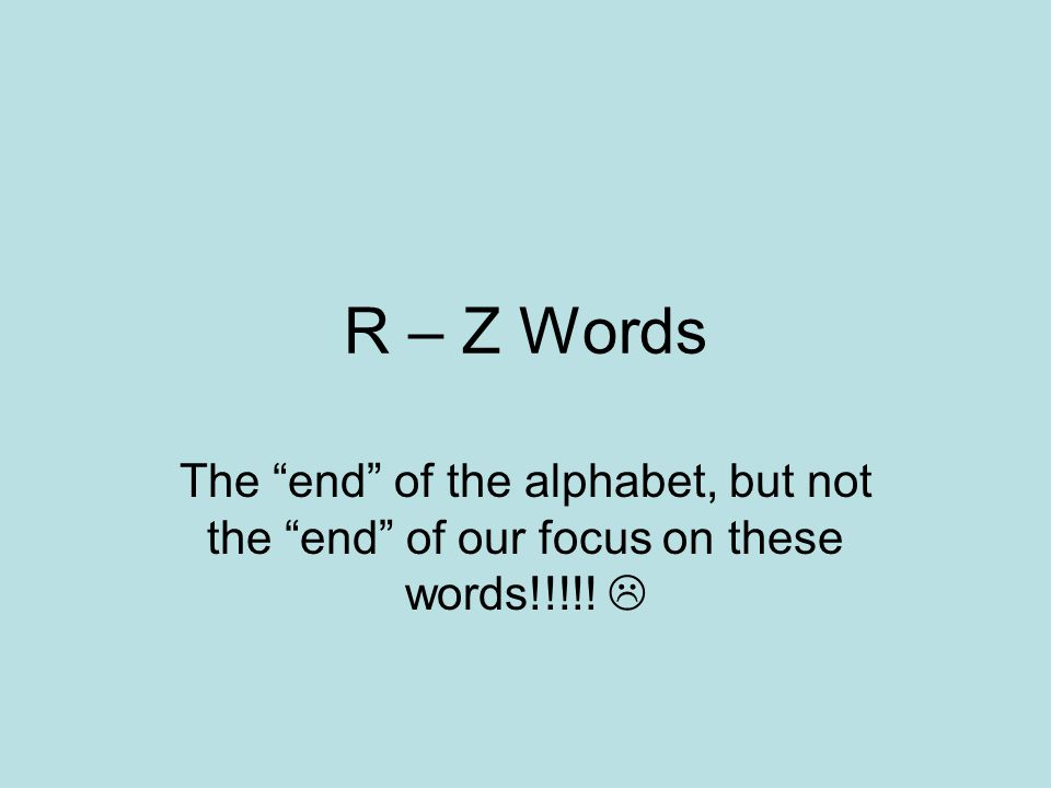 R – Z Words The end of the alphabet, but not the end of our focus on these words!!!!! 