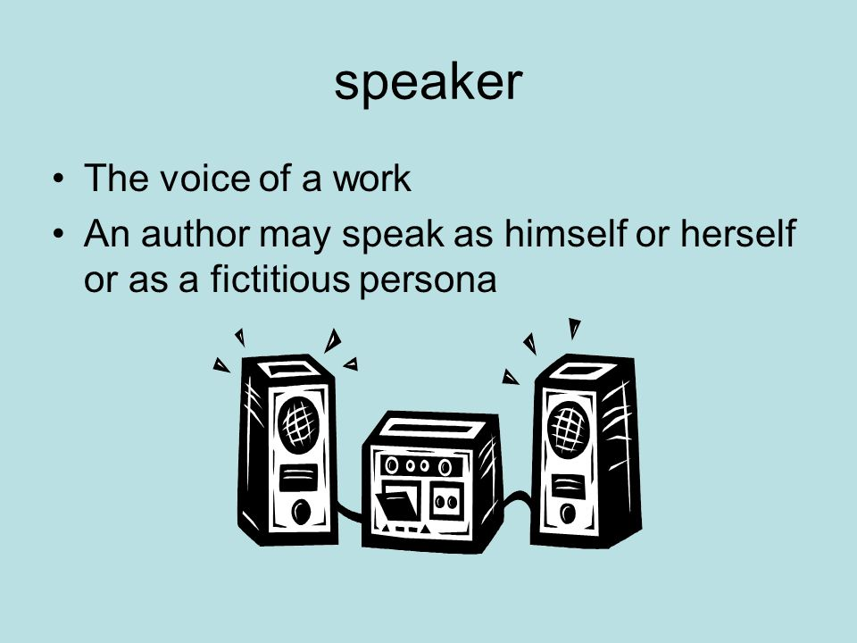speaker The voice of a work An author may speak as himself or herself or as a fictitious persona