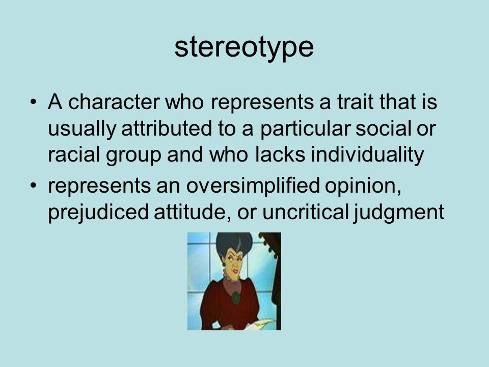 stereotype A character who represents a trait that is usually attributed to a particular social or racial group and who lacks individuality represents an oversimplified opinion, prejudiced attitude, or uncritical judgment