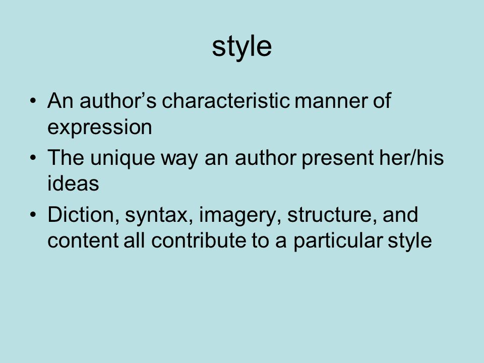 style An author's characteristic manner of expression The unique way an author present her/his ideas Diction, syntax, imagery, structure, and content all contribute to a particular style