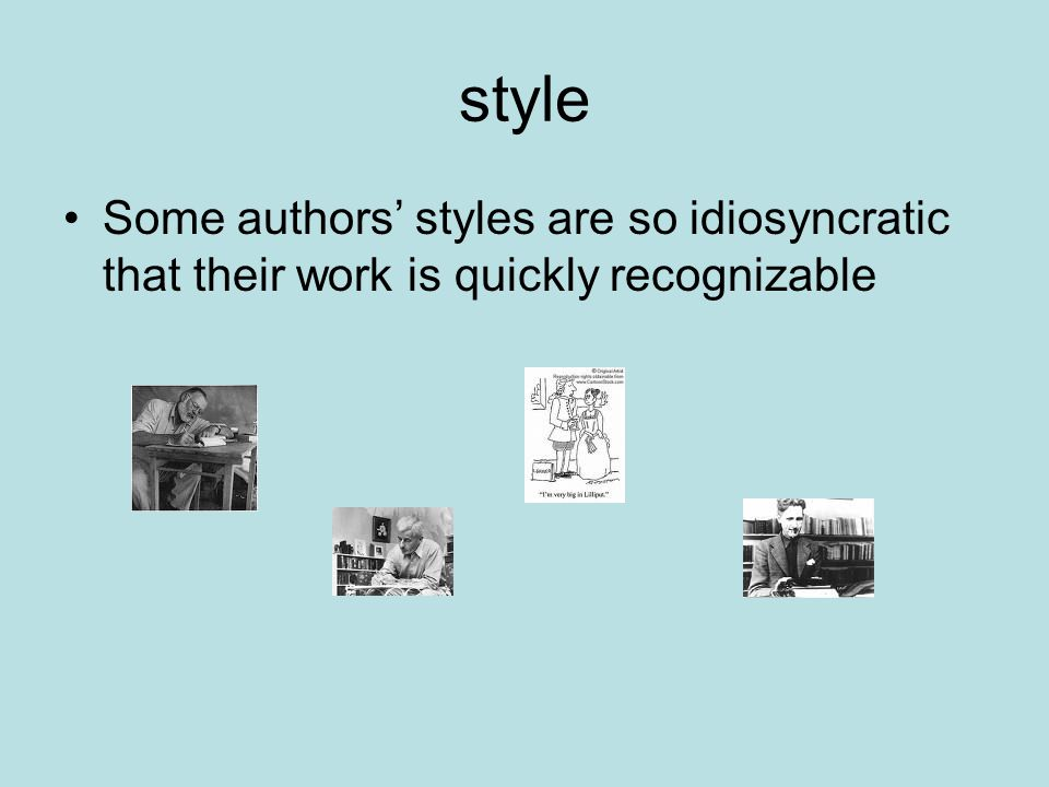 style Some authors' styles are so idiosyncratic that their work is quickly recognizable