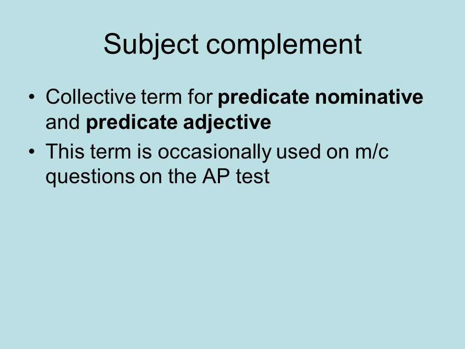 Subject complement Collective term for predicate nominative and predicate adjective This term is occasionally used on m/c questions on the AP test