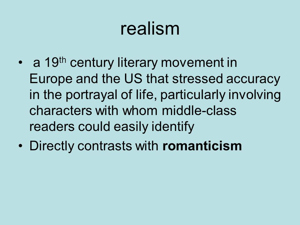 realism a 19 th century literary movement in Europe and the US that stressed accuracy in the portrayal of life, particularly involving characters with whom middle-class readers could easily identify Directly contrasts with romanticism