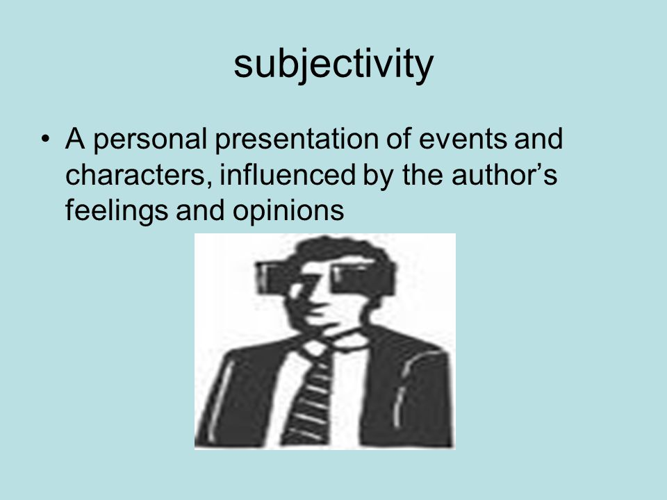 subjectivity A personal presentation of events and characters, influenced by the author's feelings and opinions