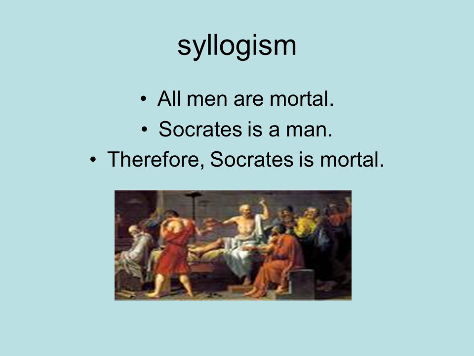 syllogism All men are mortal. Socrates is a man. Therefore, Socrates is mortal.