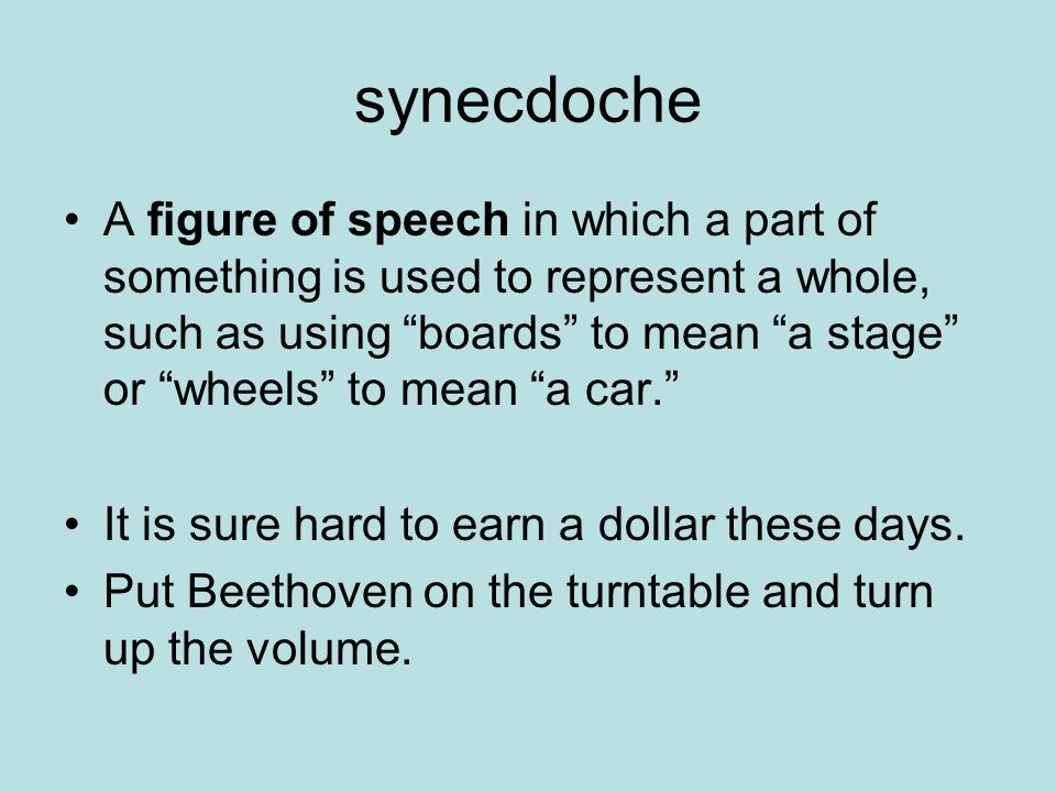 synecdoche A figure of speech in which a part of something is used to represent a whole, such as using boards to mean a stage or wheels to mean a car. It is sure hard to earn a dollar these days.