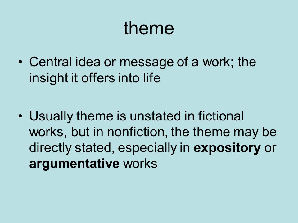 theme Central idea or message of a work; the insight it offers into life Usually theme is unstated in fictional works, but in nonfiction, the theme may be directly stated, especially in expository or argumentative works