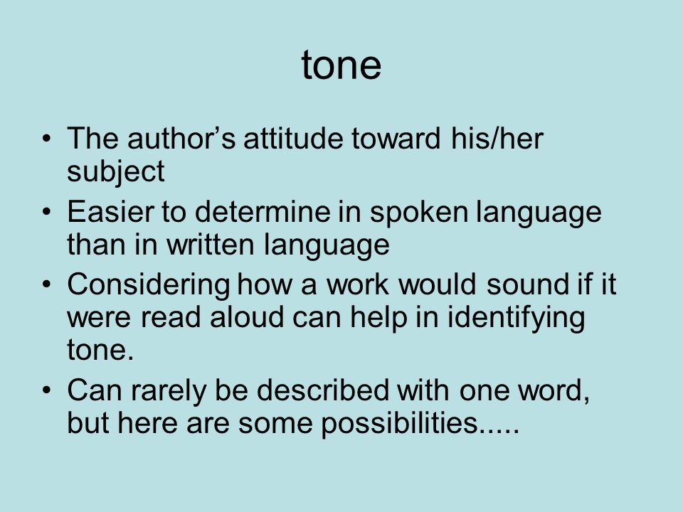 tone The author's attitude toward his/her subject Easier to determine in spoken language than in written language Considering how a work would sound if it were read aloud can help in identifying tone.