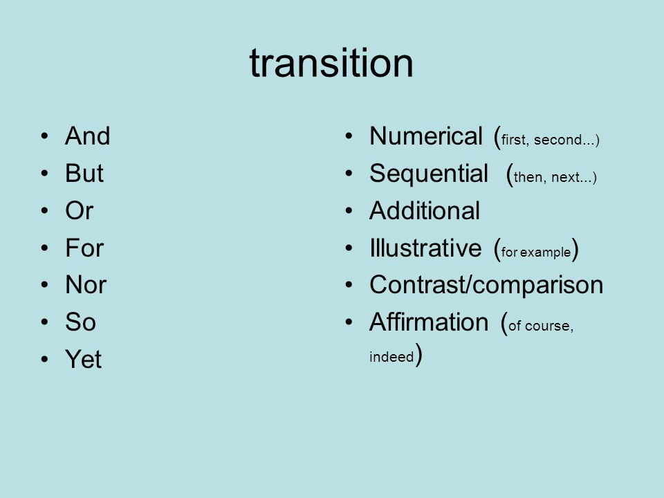 transition And But Or For Nor So Yet Numerical ( first, second...) Sequential ( then, next...) Additional Illustrative ( for example ) Contrast/comparison Affirmation ( of course, indeed )